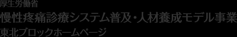 厚生労働省 慢性疼痛診療システム普及・人材養成モデル事業 東北ブロックホームページ